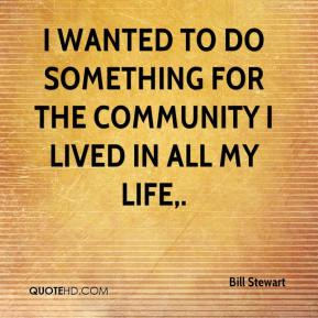 Bill Stewart - I wanted to do something for the community I lived in all my life.