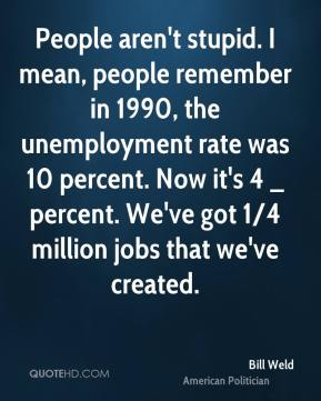 Bill Weld - People aren't stupid. I mean, people remember in 1990, the unemployment rate was 10 percent. Now it's 4 _ percent. We've got 1/4 million jobs that we've created.