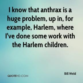 Bill Weld - I know that anthrax is a huge problem, up in, for example, Harlem, where I've done some work with the Harlem children.