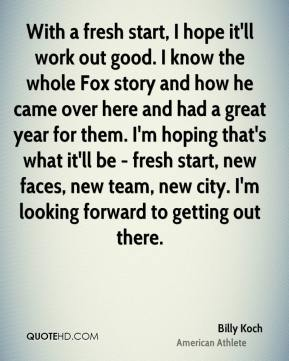Billy Koch - With a fresh start, I hope it'll work out good. I know the whole Fox story and how he came over here and had a great year for them. I'm hoping that's what it'll be - fresh start, new faces, new team, new city. I'm looking forward to getting out there.