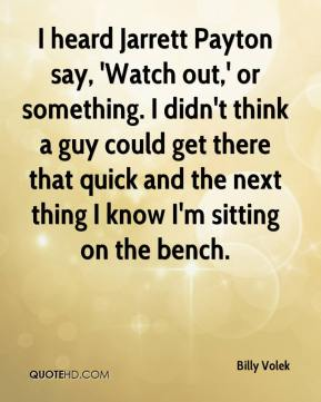 Billy Volek - I heard Jarrett Payton say, 'Watch out,' or something. I didn't think a guy could get there that quick and the next thing I know I'm sitting on the bench.