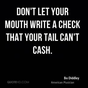 Bo Diddley - Don't let your mouth write a check that your tail can't cash.