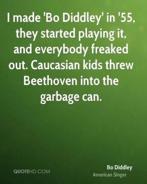 I made 'Bo Diddley' in '55, they started playing it, and everybody freaked out. Caucasian kids threw Beethoven into the garbage can.