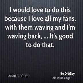 Bo Diddley - I would love to do this because I love all my fans, with them waving and I'm waving back, ... It's good to do that.