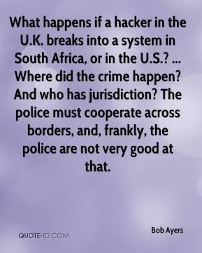 Bob Ayers - What happens if a hacker in the U.K. breaks into a system in South Africa, or in the U.S.? ... Where did the crime happen? And who has jurisdiction? The police must cooperate across borders, and, frankly, the police are not very good at that.