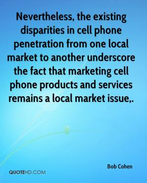 Bob Cohen - Nevertheless, the existing disparities in cell phone penetration from one local market to another underscore the fact that marketing cell phone products and services remains a local market issue.