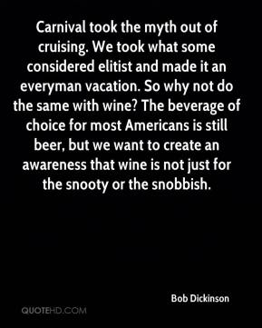 Bob Dickinson - Carnival took the myth out of cruising. We took what some considered elitist and made it an everyman vacation. So why not do the same with wine? The beverage of choice for most Americans is still beer, but we want to create an awareness that wine is not just for the snooty or the snobbish.