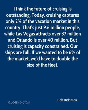 I think the future of cruising is outstanding. Today, cruising captures only 2% of the vacation market in this country. That's just 9.6 million people, while Las Vegas attracts over 37 million and Orlando is over 40 million. But cruising is capacity constrained. Our ships are full. If we wanted to be 6% of the market, we'd have to double the size of the fleet.