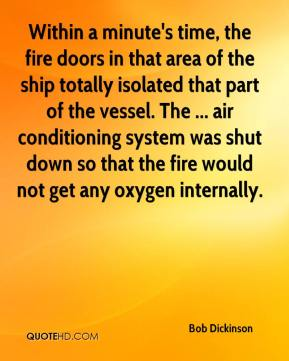 Bob Dickinson - Within a minute's time, the fire doors in that area of the ship totally isolated that part of the vessel. The ... air conditioning system was shut down so that the fire would not get any oxygen internally.