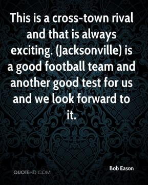 Bob Eason - This is a cross-town rival and that is always exciting. (Jacksonville) is a good football team and another good test for us and we look forward to it.