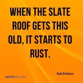 Bob Erickson - When the slate roof gets this old, it starts to rust.