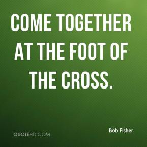 Bob Fisher - come together at the foot of the cross.