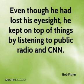 Bob Fisher - Even though he had lost his eyesight, he kept on top of things by listening to public radio and CNN.