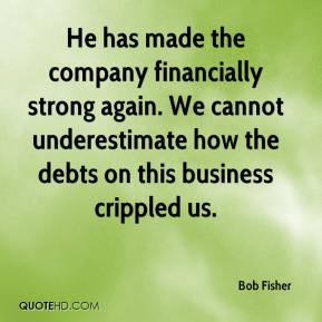 Bob Fisher - He has made the company financially strong again. We cannot underestimate how the debts on this business crippled us.