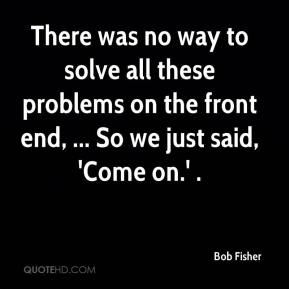 Bob Fisher - There was no way to solve all these problems on the front end, ... So we just said, 'Come on.' .
