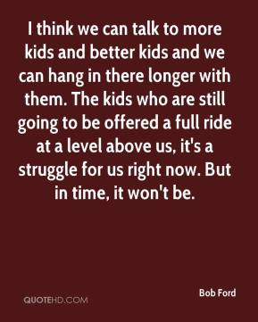 I think we can talk to more kids and better kids and we can hang in there longer with them. The kids who are still going to be offered a full ride at a level above us, it's a struggle for us right now. But in time, it won't be.