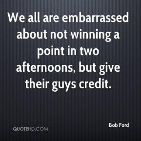 Bob Ford - We all are embarrassed about not winning a point in two afternoons, but give their guys credit.
