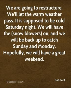 We are going to restructure. We'll let the warm weather pass. It is supposed to be cold Saturday night. We will have the (snow blowers) on, and we will be back up to catch Sunday and Monday. Hopefully, we will have a great weekend.
