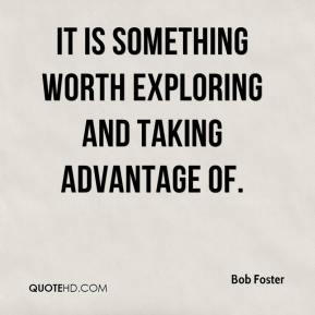 Bob Foster - It is something worth exploring and taking advantage of.