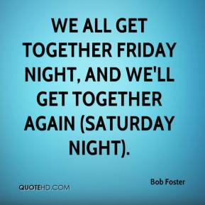 Bob Foster - We all get together Friday night, and we'll get together again (Saturday night).