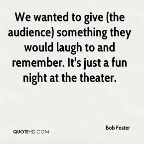 Bob Foster - We wanted to give (the audience) something they would laugh to and remember. It's just a fun night at the theater.