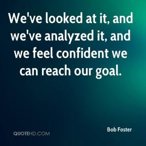 Bob Foster - We've looked at it, and we've analyzed it, and we feel confident we can reach our goal.