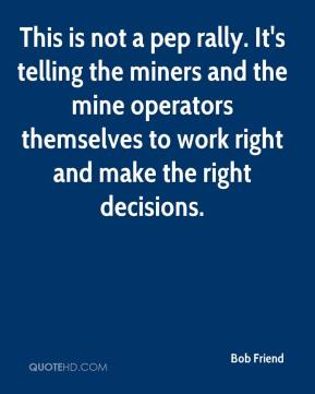 Bob Friend - This is not a pep rally. It's telling the miners and the mine operators themselves to work right and make the right decisions.