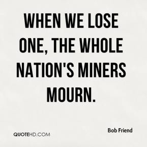 Bob Friend - When we lose one, the whole nation's miners mourn.