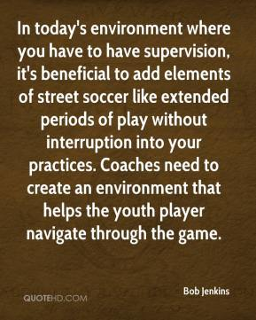 Bob Jenkins - In today's environment where you have to have supervision, it's beneficial to add elements of street soccer like extended periods of play without interruption into your practices. Coaches need to create an environment that helps the youth player navigate through the game.