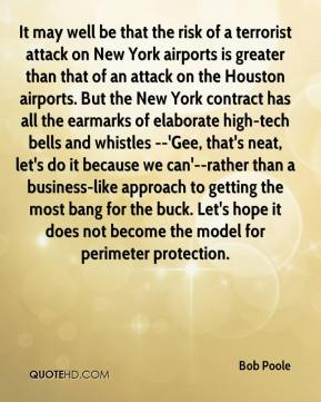Bob Poole - It may well be that the risk of a terrorist attack on New York airports is greater than that of an attack on the Houston airports. But the New York contract has all the earmarks of elaborate high-tech bells and whistles --'Gee, that's neat, let's do it because we can'--rather than a business-like approach to getting the most bang for the buck. Let's hope it does not become the model for perimeter protection.
