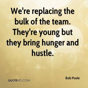 Bob Poole - We're replacing the bulk of the team. They're young but they bring hunger and hustle.