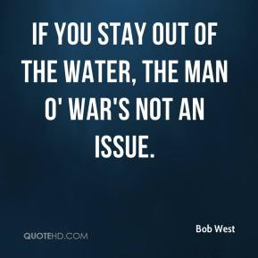 Bob West - If you stay out of the water, the man o' war's not an issue.