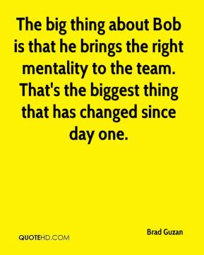The big thing about Bob is that he brings the right mentality to the team. That's the biggest thing that has changed since day one.
