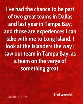 Brad Lukowich - I've had the chance to be part of two great teams in Dallas and last year in Tampa Bay, and those are experiences I can take with me to Long Island. I look at the Islanders the way I saw our team in Tampa Bay, as a team on the verge of something great.