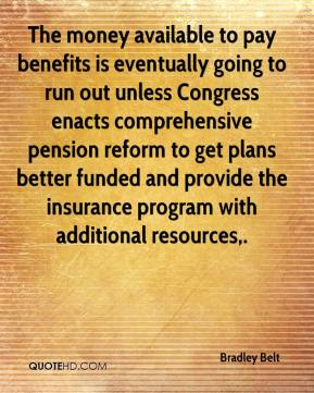 Bradley Belt - The money available to pay benefits is eventually going to run out unless Congress enacts comprehensive pension reform to get plans better funded and provide the insurance program with additional resources.
