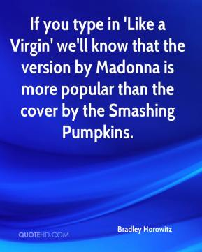 If you type in 'Like a Virgin' we'll know that the version by Madonna is more popular than the cover by the Smashing Pumpkins.