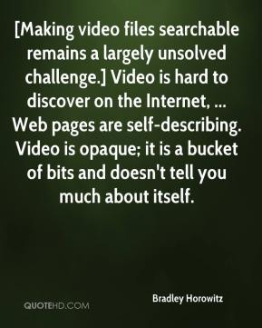 [Making video files searchable remains a largely unsolved challenge.] Video is hard to discover on the Internet, ... Web pages are self-describing. Video is opaque; it is a bucket of bits and doesn't tell you much about itself.