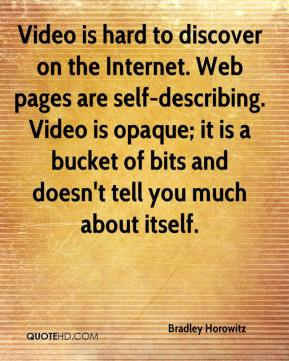 Video is hard to discover on the Internet. Web pages are self-describing. Video is opaque; it is a bucket of bits and doesn't tell you much about itself.