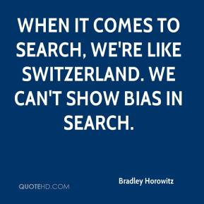 Bradley Horowitz - When it comes to search, we're like Switzerland. We can't show bias in search.