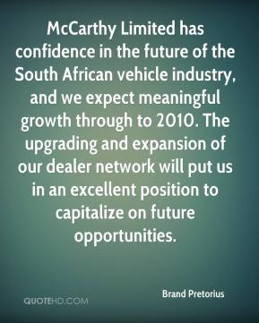 Brand Pretorius - McCarthy Limited has confidence in the future of the South African vehicle industry, and we expect meaningful growth through to 2010. The upgrading and expansion of our dealer network will put us in an excellent position to capitalize on future opportunities.