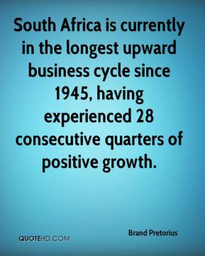 Brand Pretorius - South Africa is currently in the longest upward business cycle since 1945, having experienced 28 consecutive quarters of positive growth.