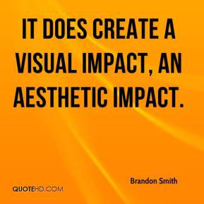 Brandon Smith - It does create a visual impact, an aesthetic impact.