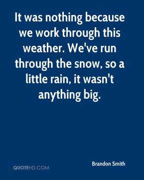 Brandon Smith - It was nothing because we work through this weather. We've run through the snow, so a little rain, it wasn't anything big.