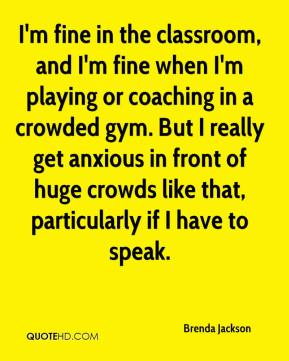Brenda Jackson - I'm fine in the classroom, and I'm fine when I'm playing or coaching in a crowded gym. But I really get anxious in front of huge crowds like that, particularly if I have to speak.