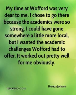 Brenda Jackson - My time at Wofford was very dear to me. I chose to go there because the academics were so strong. I could have gone somewhere a little more local, but I wanted the academic challenges Wofford had to offer. It worked out pretty well for me obviously.