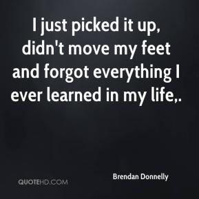 Brendan Donnelly - I just picked it up, didn't move my feet and forgot everything I ever learned in my life.