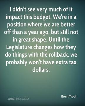 I didn't see very much of it impact this budget. We're in a position where we are better off than a year ago, but still not in great shape. Until the Legislature changes how they do things with the rollback, we probably won't have extra tax dollars.
