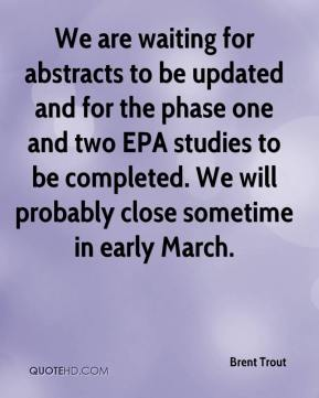 We are waiting for abstracts to be updated and for the phase one and two EPA studies to be completed. We will probably close sometime in early March.