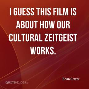 Brian Grazer - I guess this film is about how our cultural zeitgeist works.