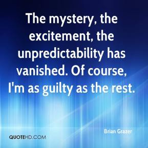 Brian Grazer - The mystery, the excitement, the unpredictability has vanished. Of course, I'm as guilty as the rest.